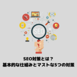 【超初心者向け】SEO対策とは?基本的な仕組みとマストな5つの対策をわかりやすく解説