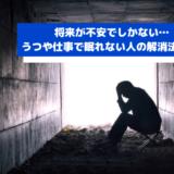 将来が不安でしかない…うつや仕事で眠れない人の解消法11選